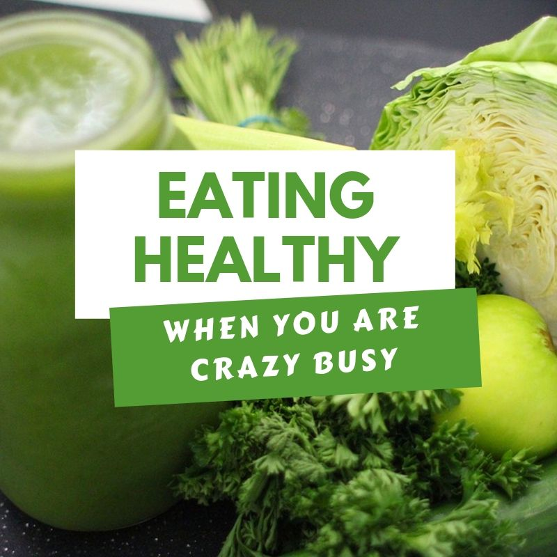 Eating Healthy When You Are Crazy Busy