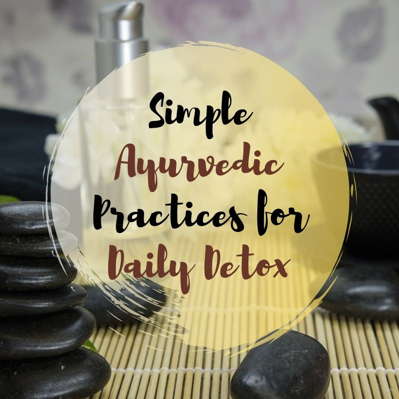 Simple Ayurvedic Practices for Daily Detox