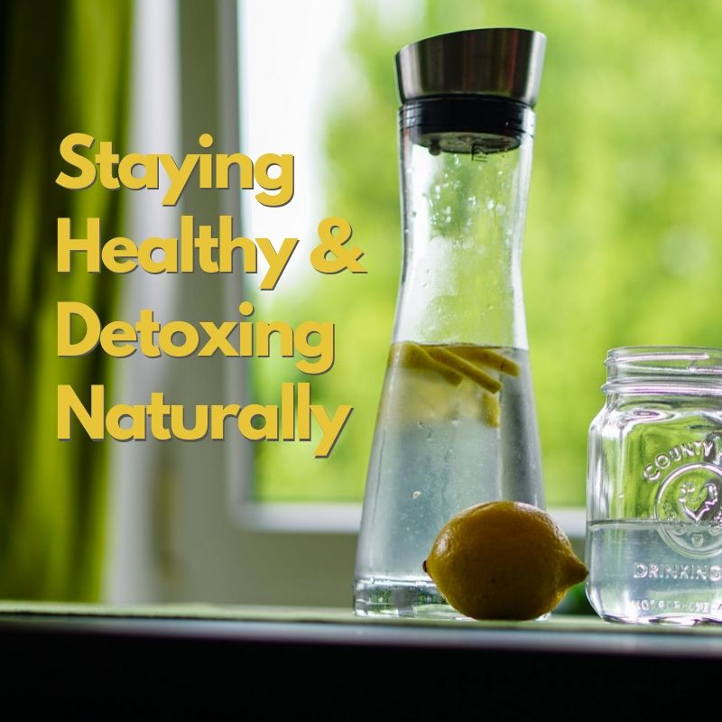 STAYING HEALTHY AND DETOXING NATURALLY