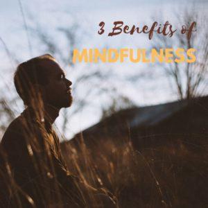 3 Benefits of Mindfulness