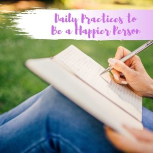 Daily Practices to Be a Happier Person