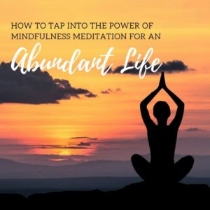HOW TO TAP INTO THE POWER OF MINDFULNESS MEDITATION FOR AN ABUNDANT LIF